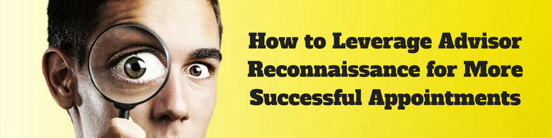How to Leverage Advisor Reconnaissance for More Successful Appointments